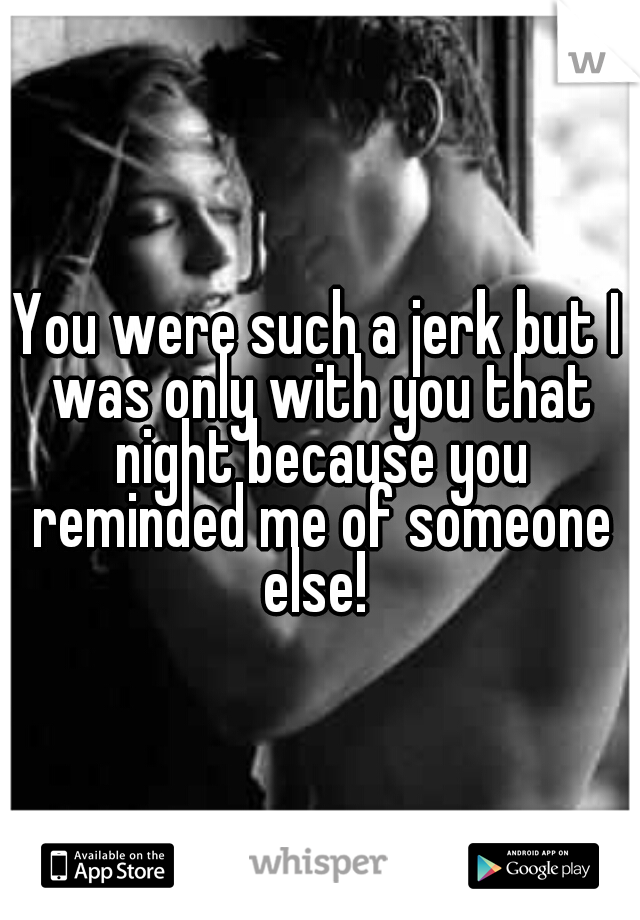 You were such a jerk but I was only with you that night because you reminded me of someone else!