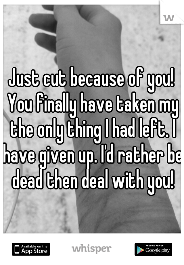 Just cut because of you! You finally have taken my the only thing I had left. I have given up. I'd rather be dead then deal with you!