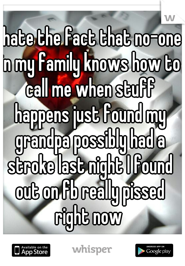I hate the fact that no-one in my family knows how to call me when stuff happens just found my grandpa possibly had a stroke last night I found out on fb really pissed right now