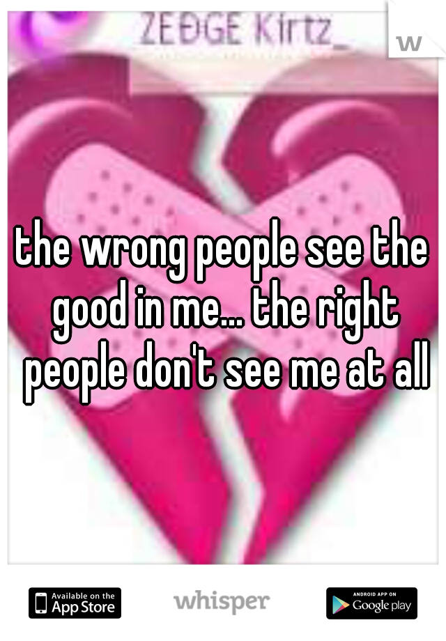 the wrong people see the good in me... the right people don't see me at all