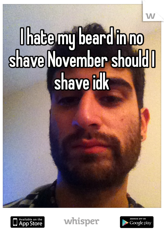 I hate my beard in no shave November should I shave idk