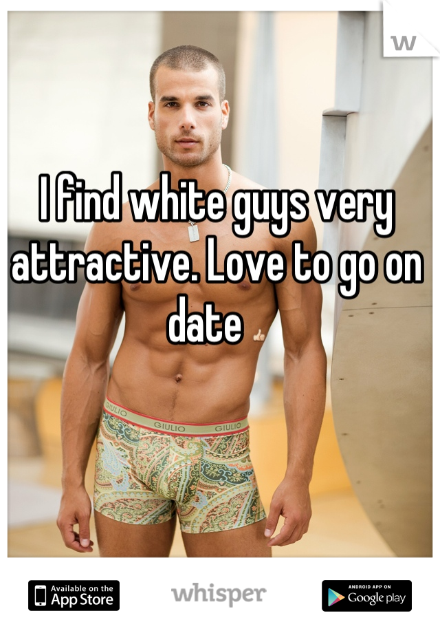 I find white guys very attractive. Love to go on date 👍
