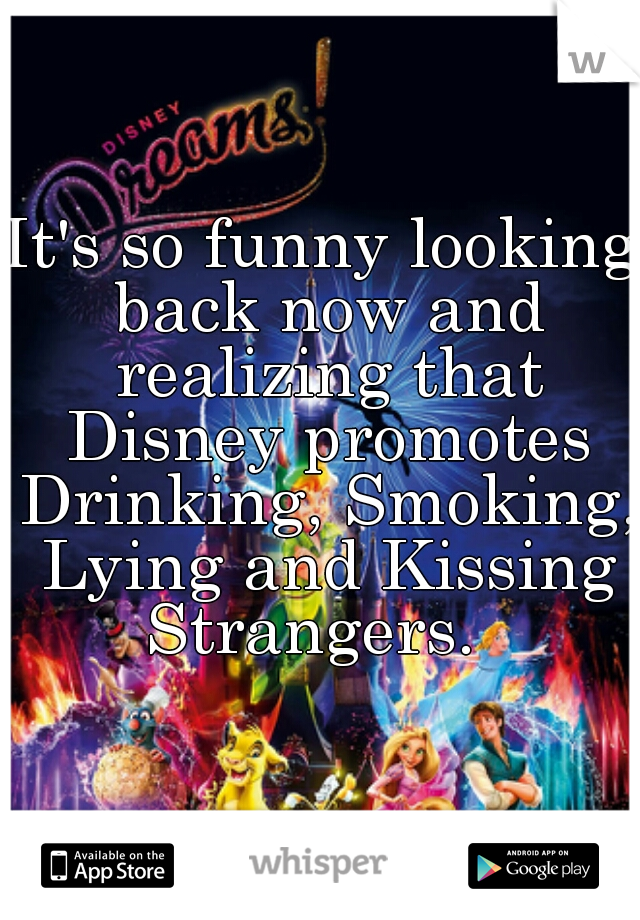 It's so funny looking back now and realizing that Disney promotes Drinking, Smoking, Lying and Kissing Strangers.