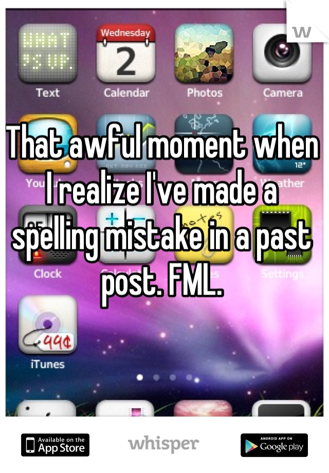 That awful moment when I realize I've made a spelling mistake in a past post. FML.