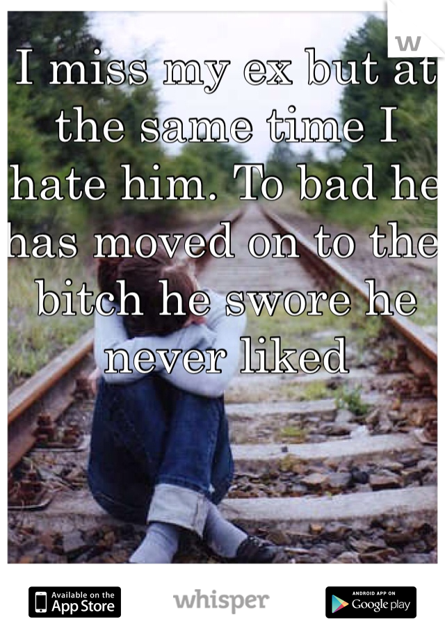 I miss my ex but at the same time I hate him. To bad he has moved on to the bitch he swore he never liked