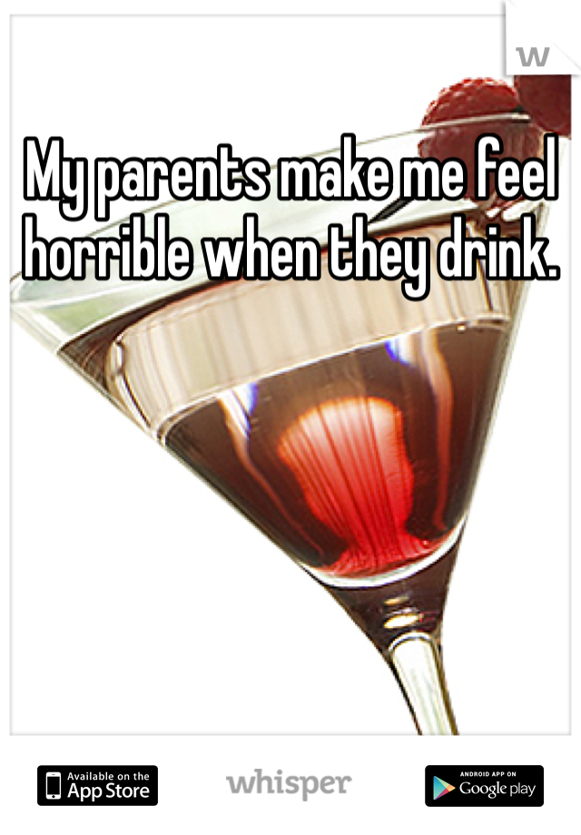 My parents make me feel horrible when they drink.