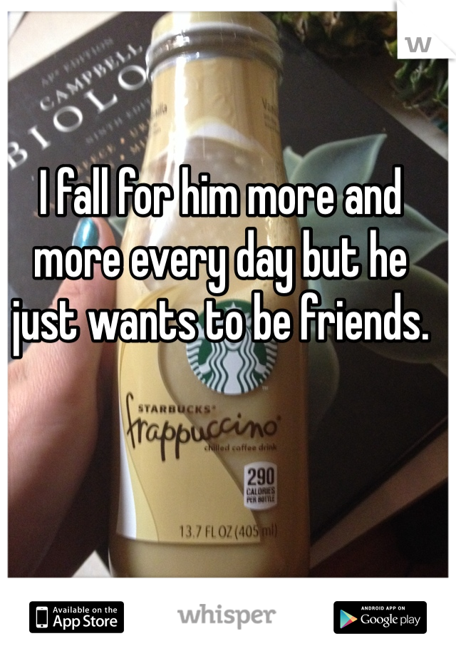 I fall for him more and more every day but he just wants to be friends.
