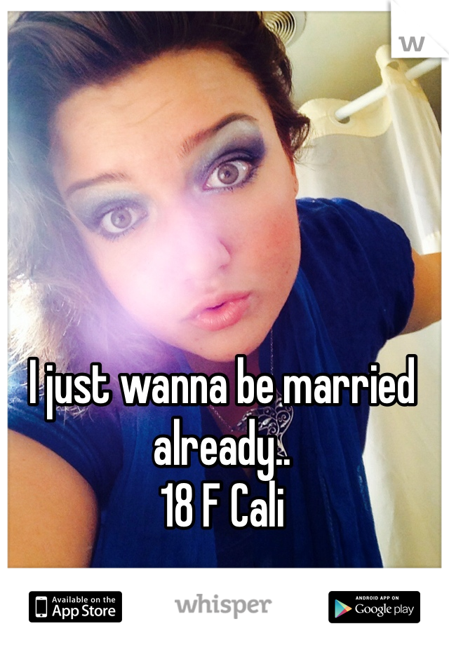I just wanna be married already..  18 F Cali
