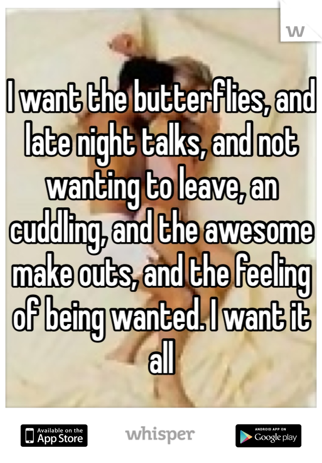 I want the butterflies, and late night talks, and not wanting to leave, an cuddling, and the awesome make outs, and the feeling of being wanted. I want it all