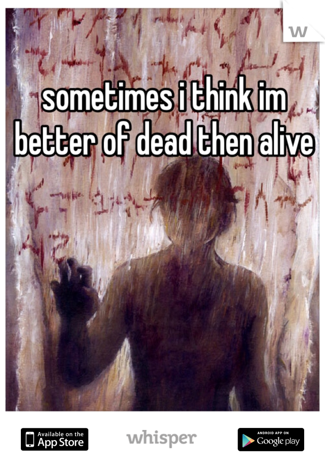 sometimes i think im better of dead then alive