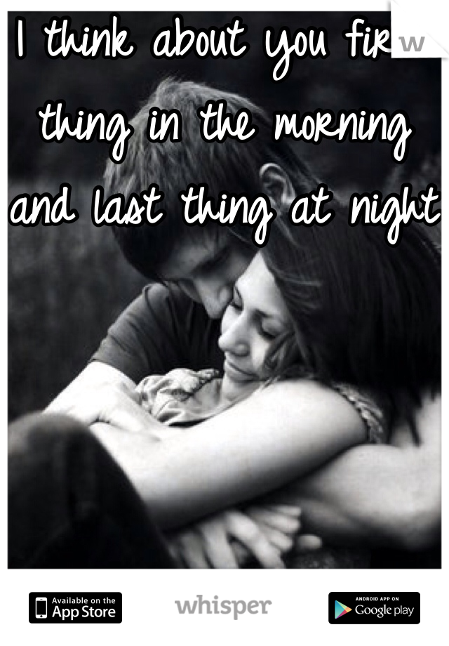 I think about you first thing in the morning and last thing at night