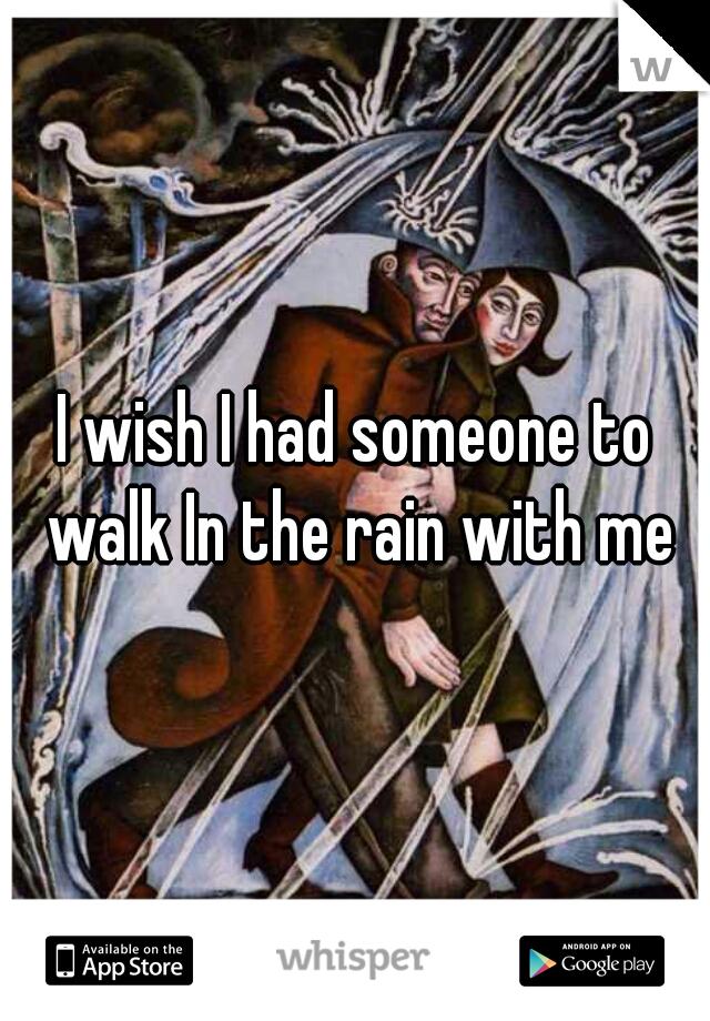 I wish I had someone to walk In the rain with me