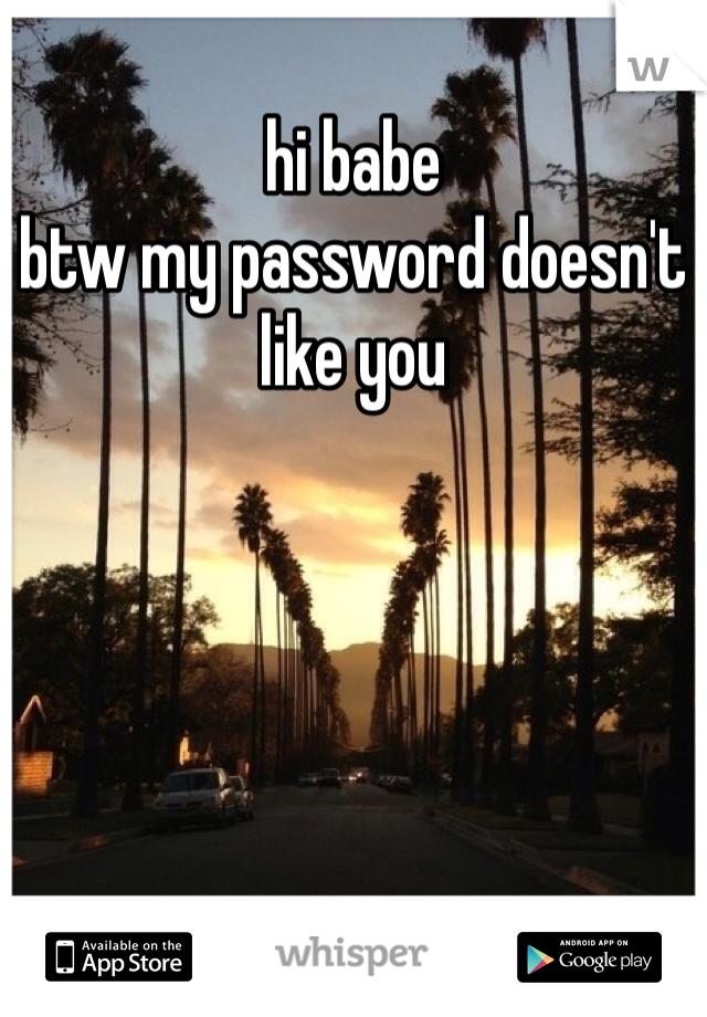 hi babe btw my password doesn't like you