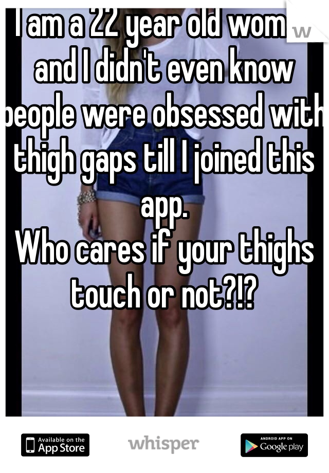 I am a 22 year old woman and I didn't even know people were obsessed with thigh gaps till I joined this app.  Who cares if your thighs touch or not?!?