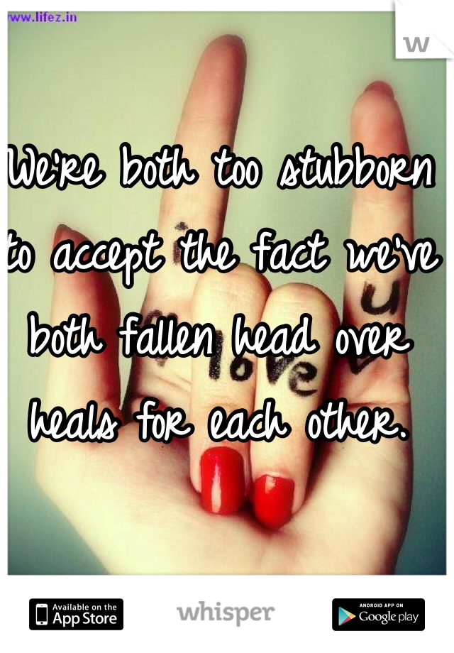 We're both too stubborn to accept the fact we've both fallen head over heals for each other.