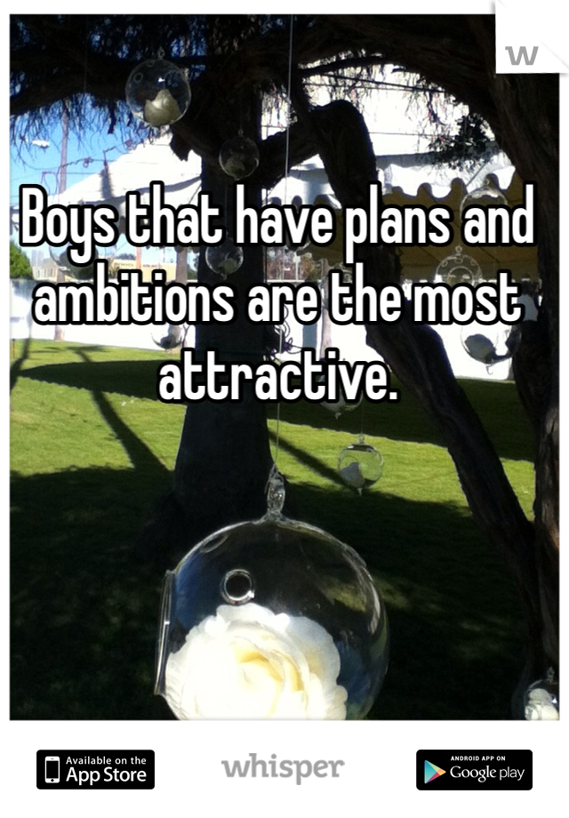 Boys that have plans and ambitions are the most attractive.