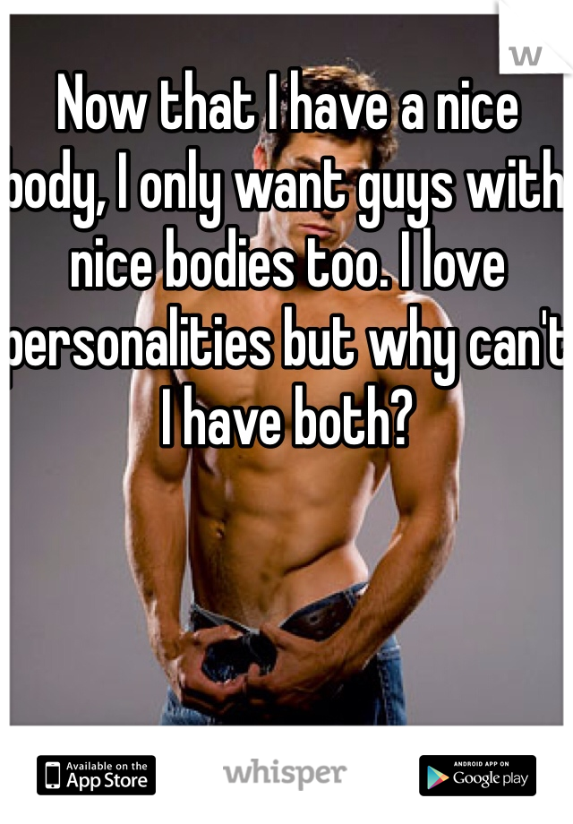 Now that I have a nice body, I only want guys with nice bodies too. I love personalities but why can't I have both?