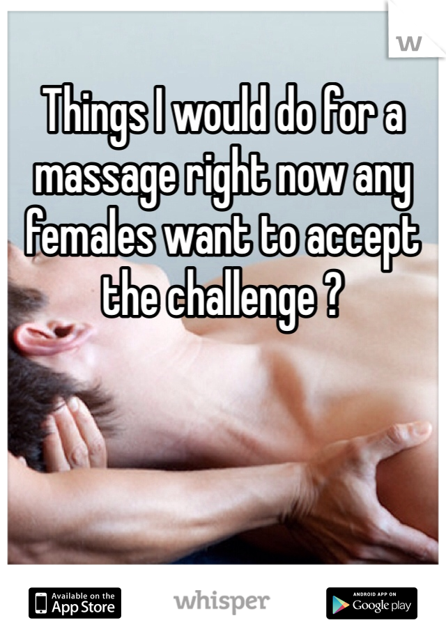 Things I would do for a massage right now any females want to accept the challenge ?