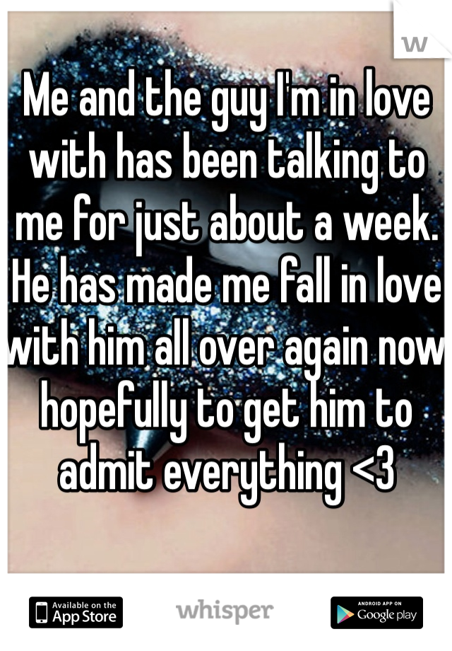 Me and the guy I'm in love with has been talking to me for just about a week. He has made me fall in love with him all over again now hopefully to get him to admit everything <3