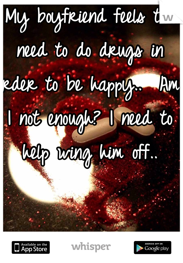 My boyfriend feels the need to do drugs in order to be happy..  Am I not enough? I need to help wing him off..