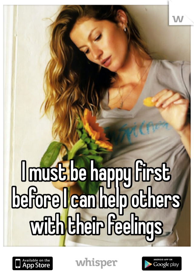 I must be happy first before I can help others with their feelings