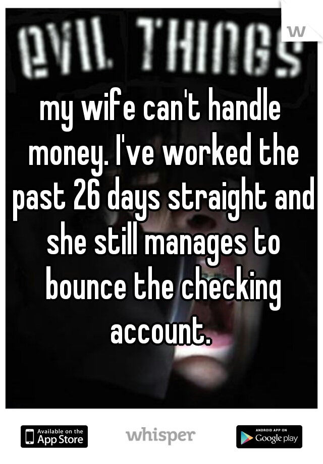 my wife can't handle money. I've worked the past 26 days straight and she still manages to bounce the checking account.