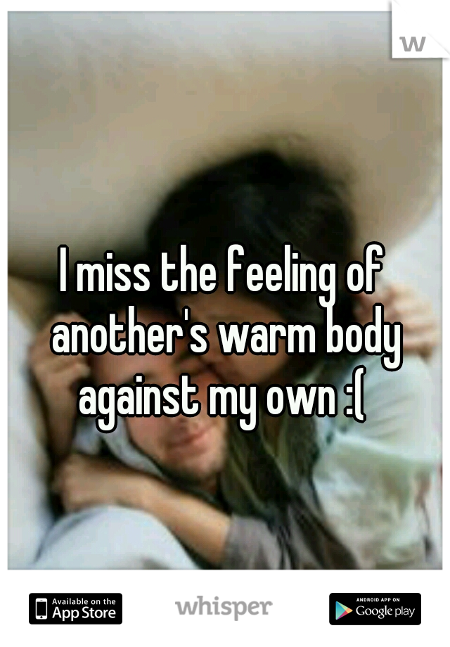 I miss the feeling of another's warm body against my own :(