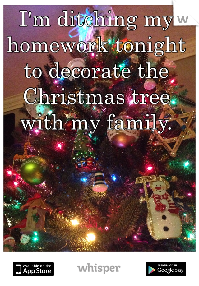 I'm ditching my homework tonight to decorate the Christmas tree with my family.