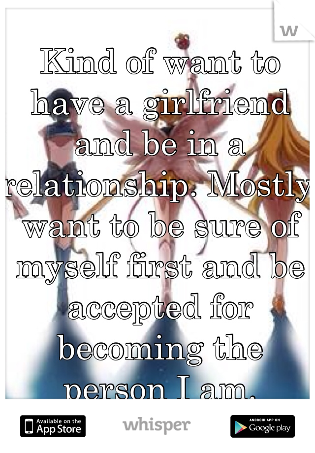 Kind of want to have a girlfriend and be in a relationship. Mostly want to be sure of myself first and be accepted for becoming the person I am.