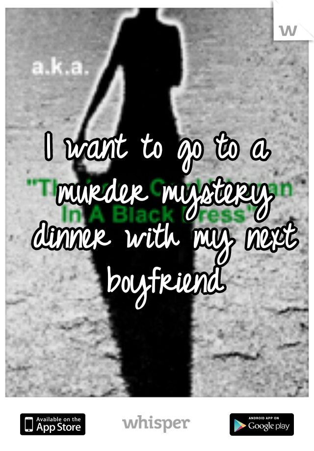 I want to go to a murder mystery dinner with my next boyfriend
