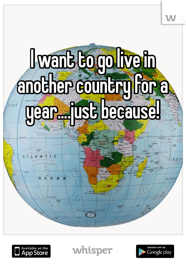 I want to go live in another country for a year....just because!