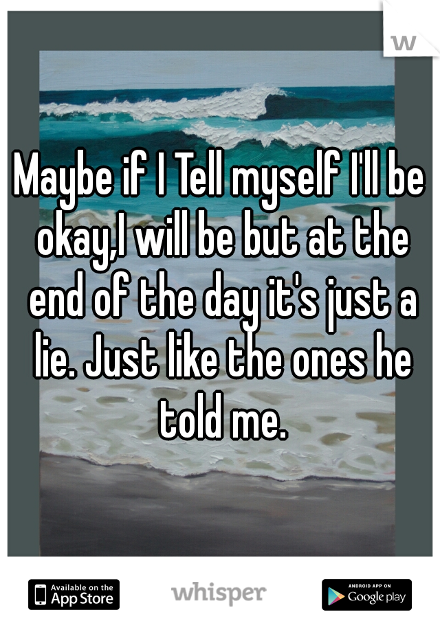 Maybe if I Tell myself I'll be okay,I will be but at the end of the day it's just a lie. Just like the ones he told me.