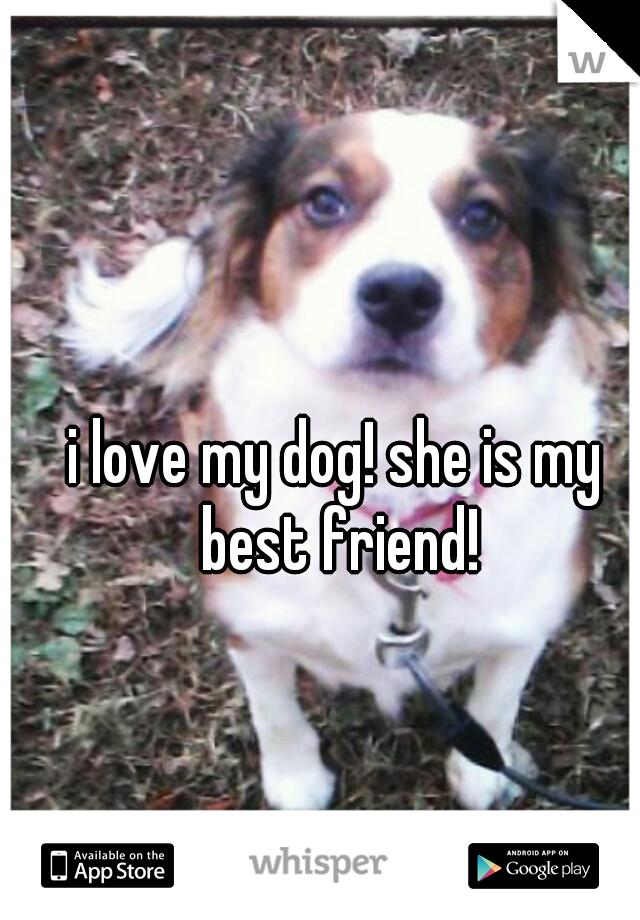 i love my dog! she is my best friend!