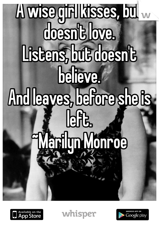 A wise girl kisses, but doesn't love. Listens, but doesn't believe. And leaves, before she is left. ~Marilyn Monroe