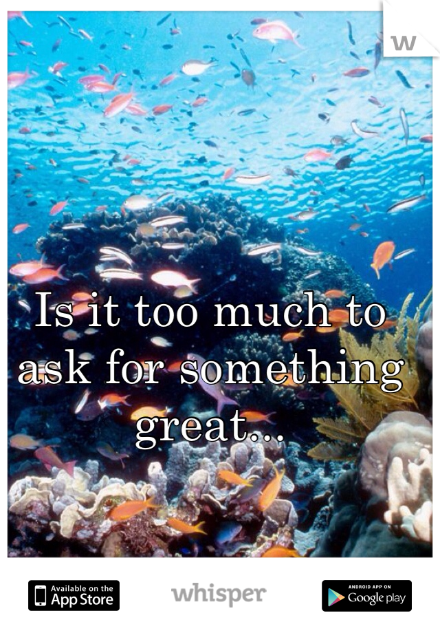 Is it too much to ask for something great...