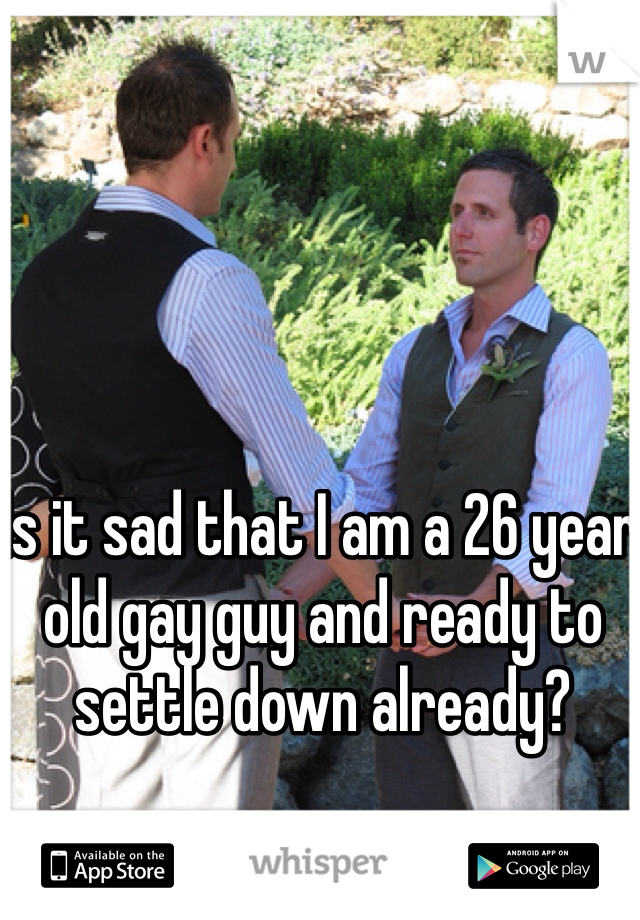 Is it sad that I am a 26 year old gay guy and ready to settle down already?