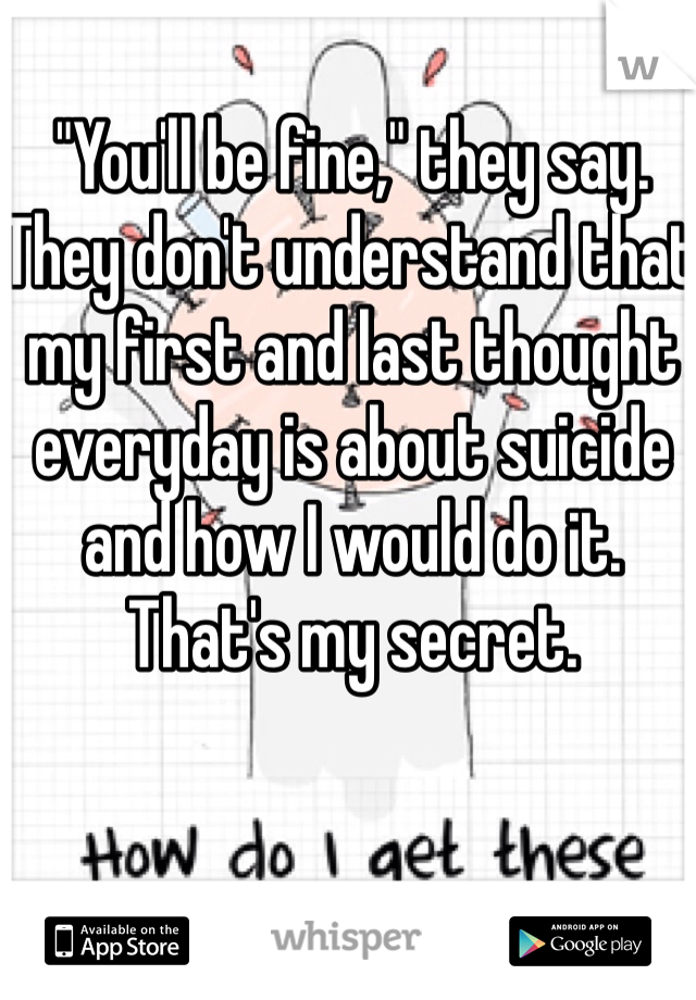 """""""You'll be fine,"""" they say.  They don't understand that my first and last thought everyday is about suicide and how I would do it. That's my secret."""