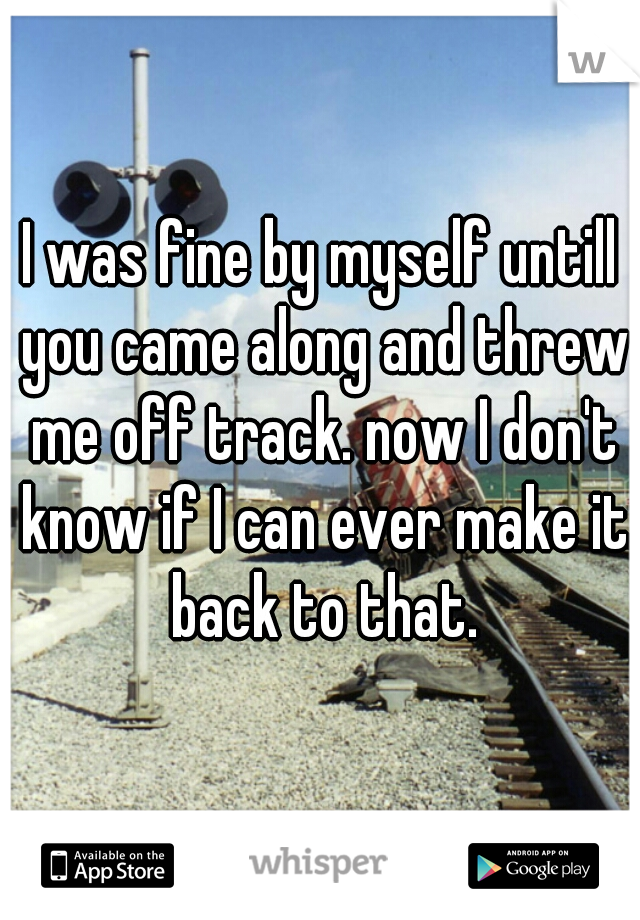I was fine by myself untill you came along and threw me off track. now I don't know if I can ever make it back to that.