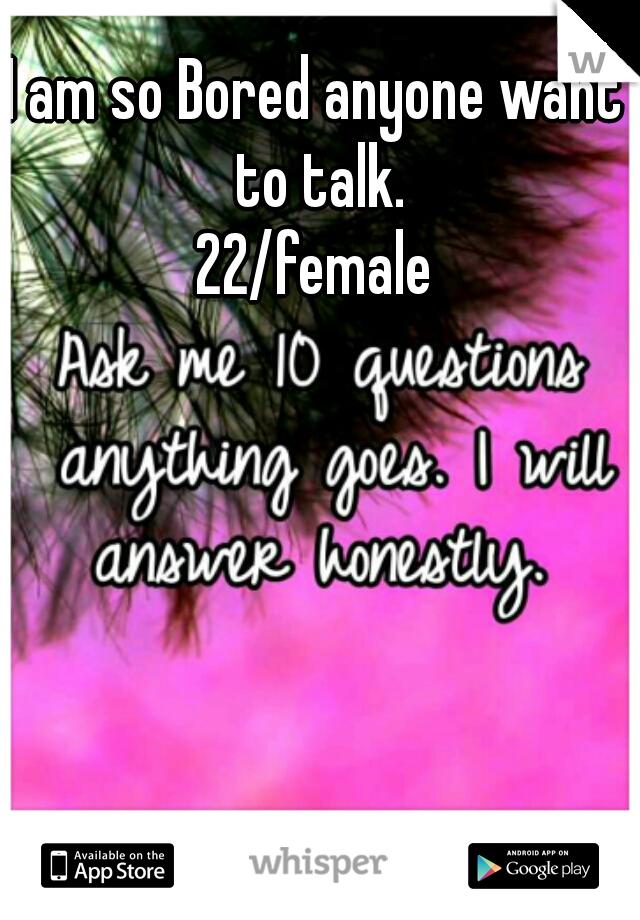 I am so Bored anyone want to talk. 22/female