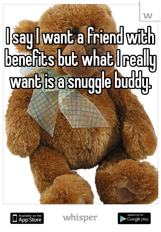 I say I want a friend with benefits but what I really want is a snuggle buddy.