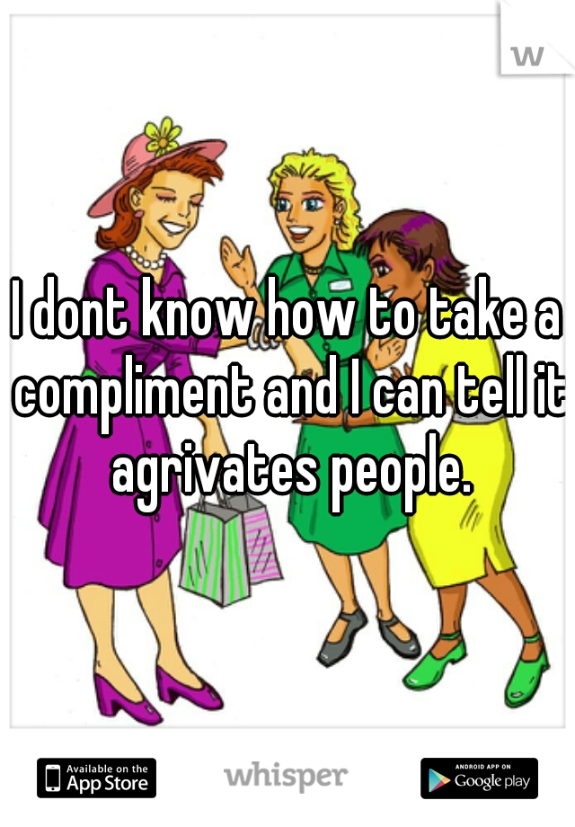 I dont know how to take a compliment and I can tell it agrivates people.