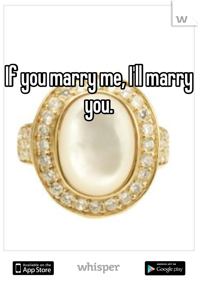 If you marry me, I'll marry you.