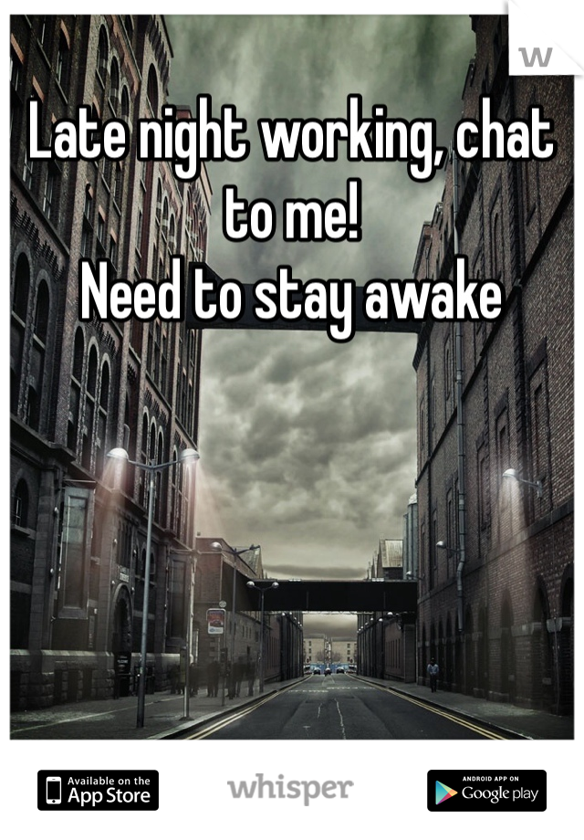 Late night working, chat to me!  Need to stay awake