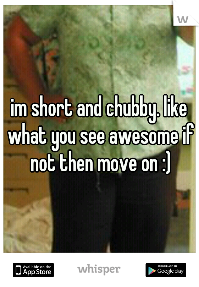 im short and chubby. like what you see awesome if not then move on :)