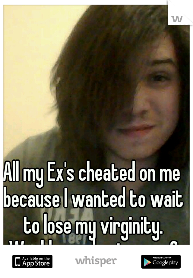All my Ex's cheated on me because I wanted to wait to lose my virginity. Would you cheat on me?