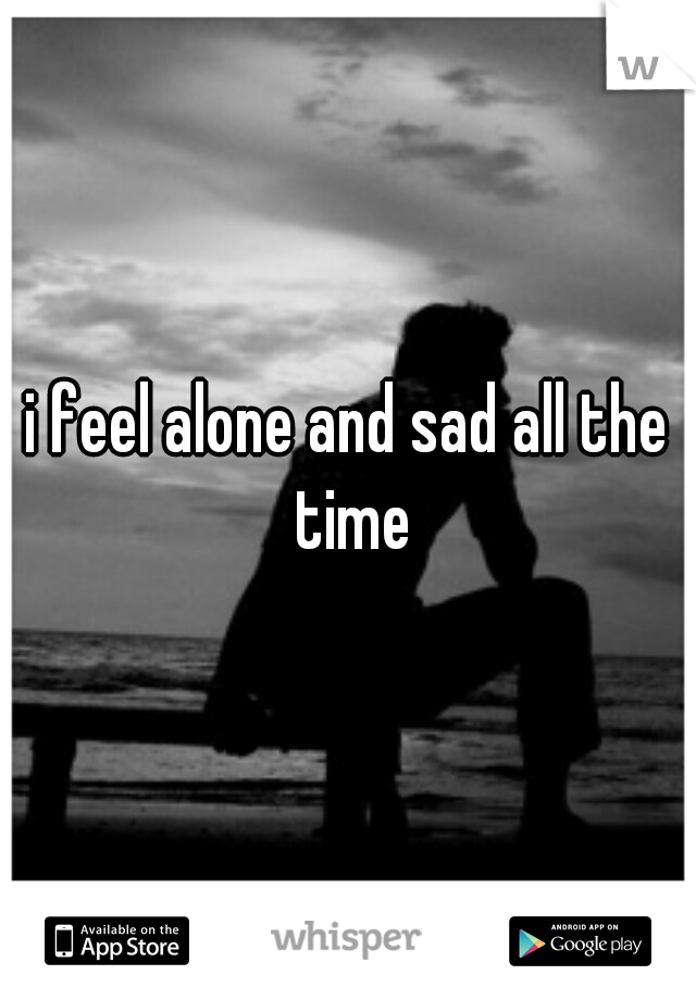 i feel alone and sad all the time