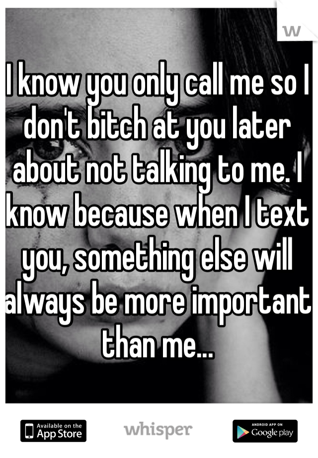 I know you only call me so I don't bitch at you later about not talking to me. I know because when I text you, something else will always be more important than me...