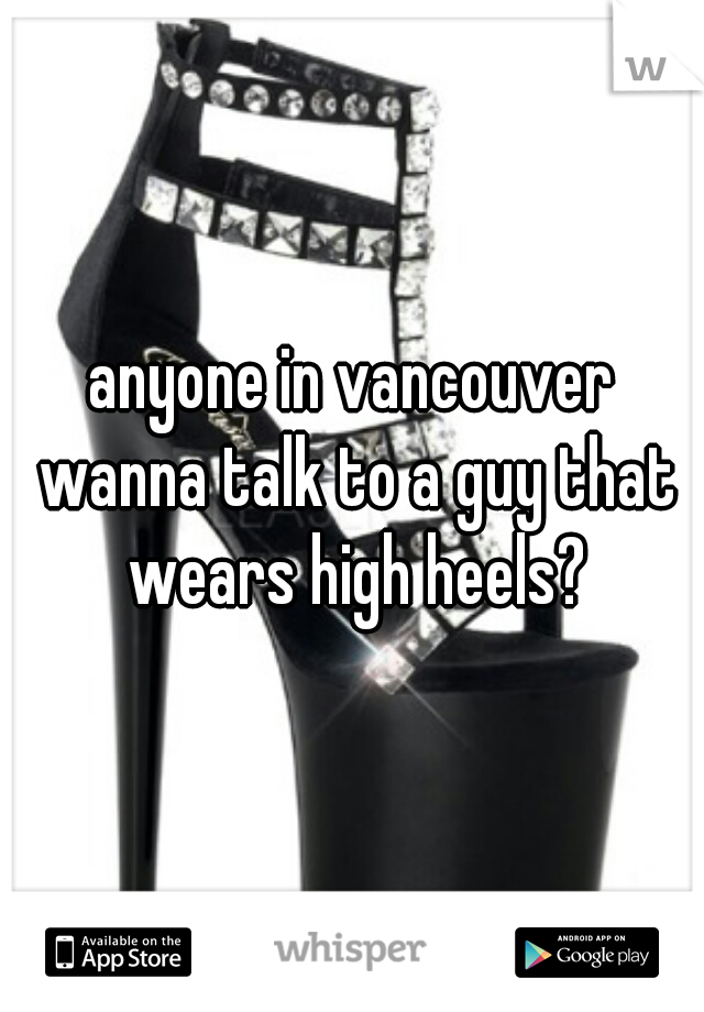 anyone in vancouver wanna talk to a guy that wears high heels?