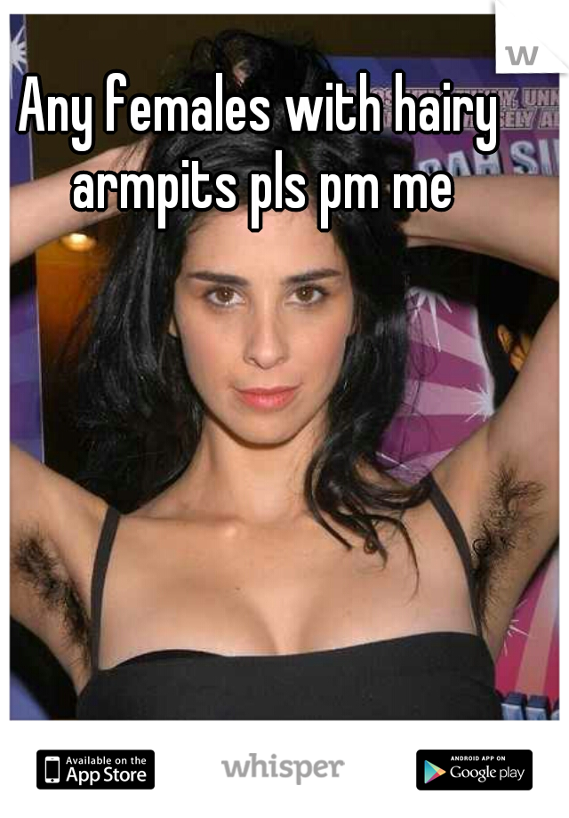 Any females with hairy armpits pls pm me