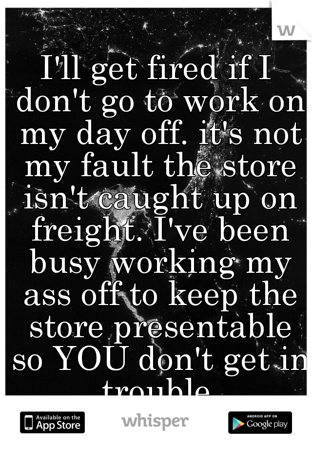 I'll get fired if I don't go to work on my day off. it's not my fault the store isn't caught up on freight. I've been busy working my ass off to keep the store presentable so YOU don't get in trouble.